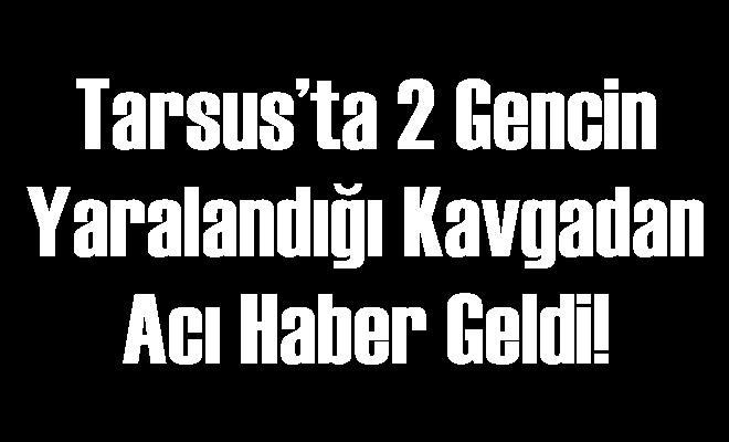 Tarsus'ta 2 Gencin Yaralandığı Kavgadan Acı Haber Geldi!