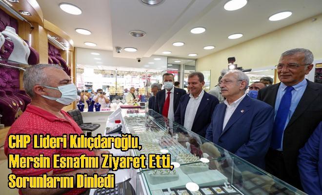 CHP Lideri Kılıçdaroğlu, Mersin Esnafını Ziyaret Etti, Sorunlarını Dinledi