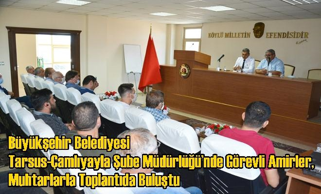 Büyükşehir Belediyesi Tarsus-Çamlıyayla Şube Müdürlüğü'nde Görevli Amirler, Muhtarlarla Toplantıda Buluştu
