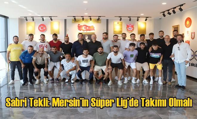 Sabri Tekli: Mersin'in Süper Lig'de Takımı Olmalı
