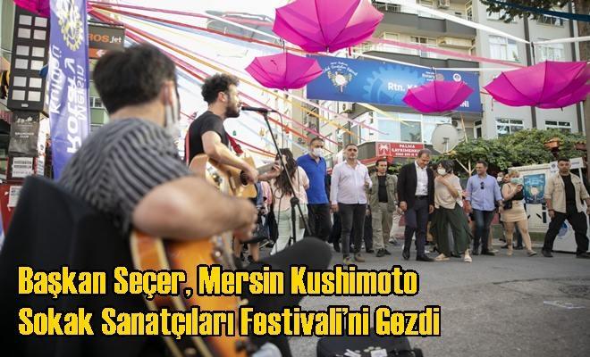 Başkan Seçer, Mersin Kushimoto Sokak Sanatçıları Festivali'ni Gezdi
